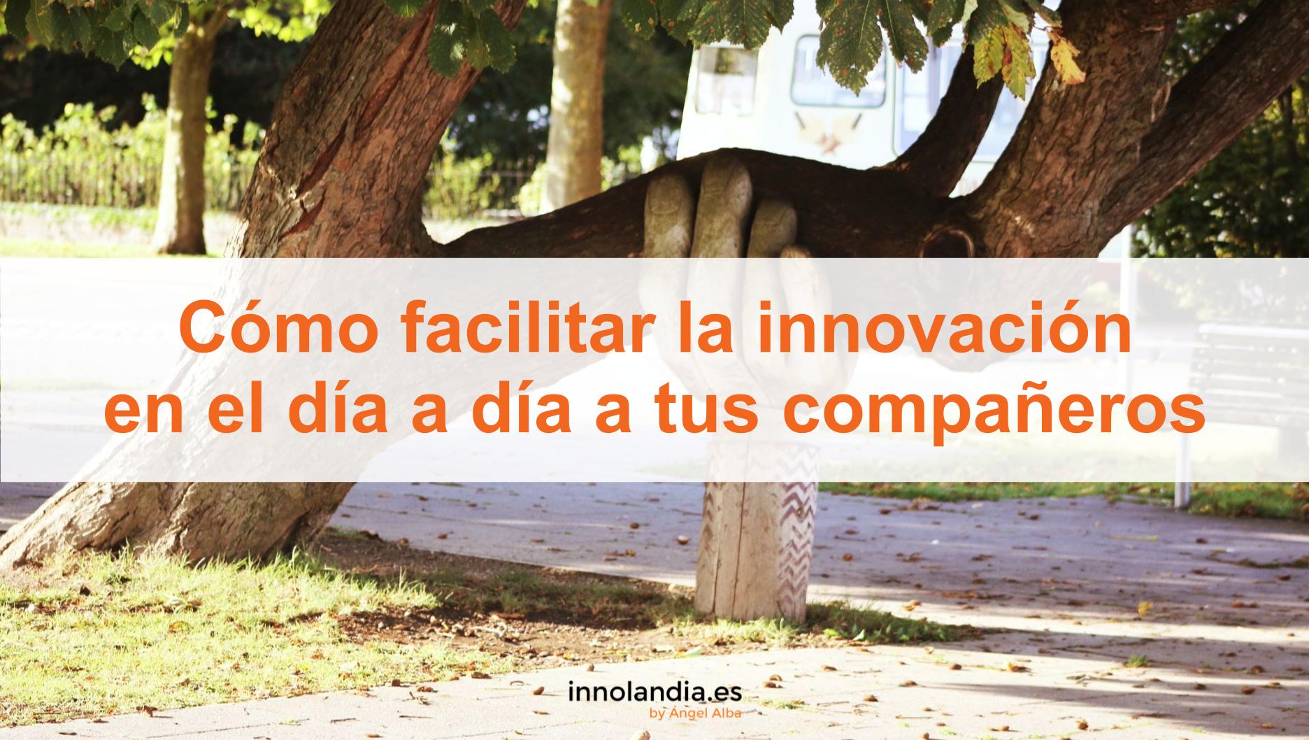 Cómo facilitar la innovación en el día a día a tus compañeros