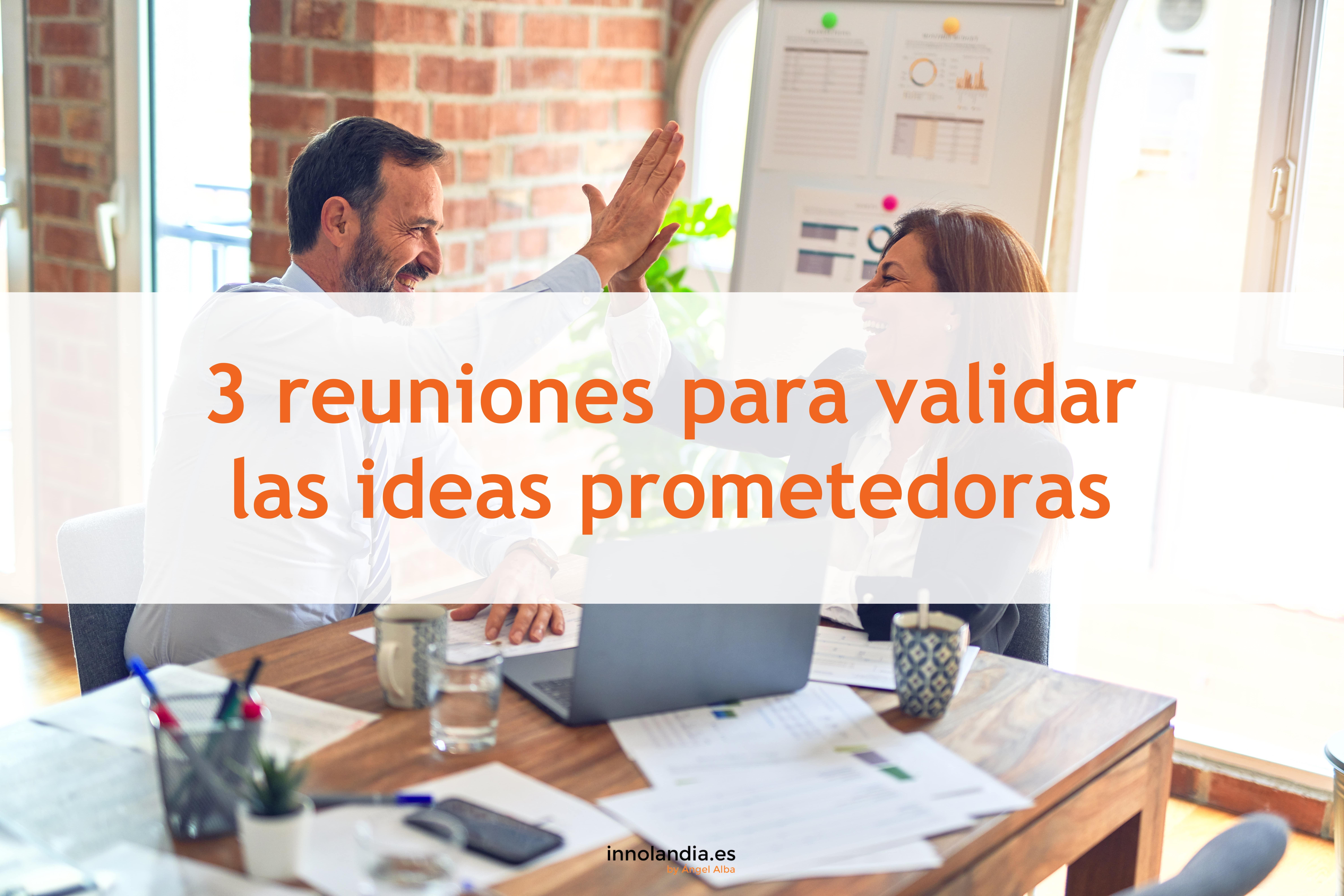 3 reuniones para validar las ideas prometedoras
